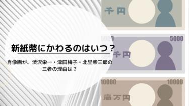 新紙幣の発行はいつ?北里柴三郎・津田梅子・渋沢栄一なぜ選ばれた?